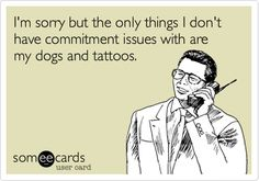 I'm sorry but the only things I don't have commitment issues with are my dogs and tattoos.