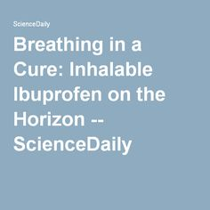 Breathing in a Cure: Inhalable Ibuprofen on the Horizon -- ScienceDaily