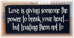 The truth about Love,some should not be given this type of trust since they mean you no good!