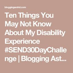Ten Things You May Not Know About My Disability Experience #SEND30DayChallenge | Blogging Astrid