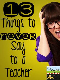 Teaching In The Fast Lane: 13 Things to NEVER Say to a Teacher