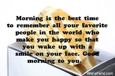 Morning is the best time to remember  all your favorite people in the world  who make you happy so that  you wake up with a smile on your face.  Good morning to you.