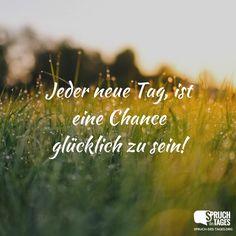 Jeder neue Tag, ist eine Chance glücklich zu sein!
