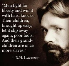 """""""Men fight for liberty win it with hard knocks. Their children, brought up easy, let it slip away again, poor fools. And their grandchildren are once more slaves"""" - DH Lawrence Quotable Quotes, Wisdom Quotes, Me Quotes, Qoutes, Honesty Quotes, The Words, Thomas Jefferson, Bill Of Rights, Women's Rights"""
