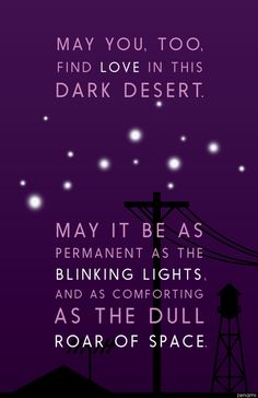 May you, too, find love in this dark desert. May it be as permanent as the blinking lights, and as comforting as the dull roar of space. May you find love, Night Vale. Imperfect, and roaring, and not understood.