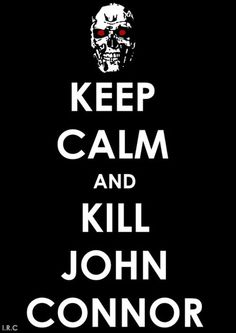 Keep calm and kill John Connor - http://www.dravenstales.ch/keep-calm-and-kill-john-connor/
