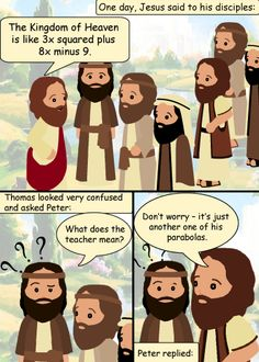 """One day, Jesus said to his disciples: """"The Kingdom of Heaven is like 3x squared plus 8x minus 9."""" Thomas looked very confused and asked Peter: """"What does the teacher mean?"""" Peter replied: """"Don't worry – it's just another one of his parabolas."""" --- Follow My Math Jokes Board for more Math Humor: http://www.pinterest.com/mathfilefolder/math-jokes-humor/ #MathHumor #MathJokes"""