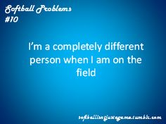 softball problems I'm totally a whole different person I'm a fierce girl that will do anything to win