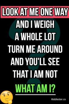 Riddle me this: Look at me one way and I weigh a whole lot. Turn me around and you'll see that I am not.What am I??
