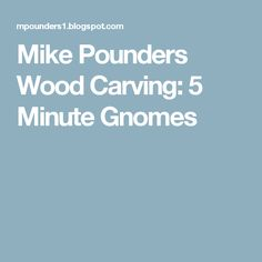 Mike Pounders Wood Carving: 5 Minute Gnomes