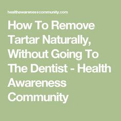 How To Remove Tartar Naturally, Without Going To The Dentist - Health Awareness Community