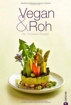 Vegan & Roh - das Rohkost Kochbuch. Die 100 besten Rezepte für veganes Kochen und rohe Küche. Ohne tierische Produkte Dips, Shakes, Carpaccios, Suppen und Hauptgerichte zubereiten und gesund ernähren von Christl Kurz