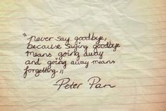 """Never say goodbye, because saying goodbye means going away and going away means forgetting"" ~ Peter Pan"