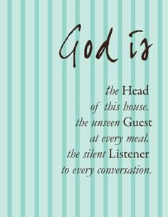 God is - the Head of this house, the unseen Guest at every meal, the silent Listener to every conversation.