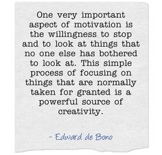 One very important aspect of motivation is the willingness to stop and to look at the things that no one else has bothered to look at. This simple process of focusing on things that are normally taken for granted is a powerful source of creativity. ~Edward de Bono   ~ http://preta3d.com/reality/