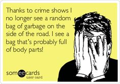 Thanks to crime shows I no longer see a random bag of garbage on the side of the road. I see a bag that's probably full of body parts!
