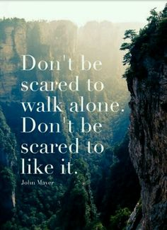 Dont be scared to walk alone embrace it