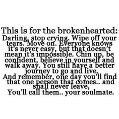 Darling, stop crying. Wipe off your tears. Move on. Everyone knows it's never easy but that doesn't mean it's impossible.