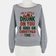 Drunk on You & High On Christmas Time.  I NEED THIS SHIRT. I <3 XMAS!!