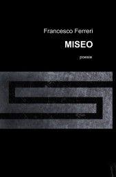 poesie MISEO di Francesco Ferreri è un viaggio nella disperazione, nel tormento, nell'infanzia rubata. Uno spaccato di vita persa e desolata, alla ricerca di una svolta ma trattenuta dai fantasmi del passato: http://reader.ilmiolibro.kataweb.it/v/1069405/MISEO