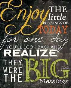 Enjoy the little blessings of today for one day you'll look back and realize they were the BIG blessings. #quotes #blessings #truethat