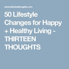 50 Lifestyle Changes for Happy + Healthy Living - THIRTEEN THOUGHTS