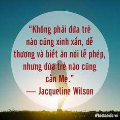 Không phải đứa trẻ nào cũng xinh xắn, dễ thương và biết ăn nói lễ phép, nhưng đứa trẻ nào cũng cần Mẹ. - Jacqueline Wilson Today Quotes
