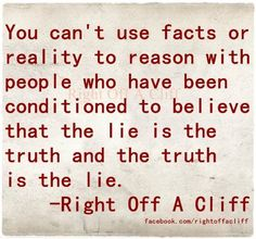 You can't use facts or reality to reason with someone who has been conditioned (brainwashed) to believe a lie. - So true. Show them the truth and like a zombie they will still quote the lies as truth, even with reality staring them in the face. It's crazy. - Hitler Youth were brainwashed too.