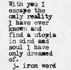 with you I escape the only reality I have ever known...