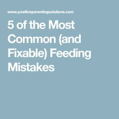 5 of the Most Common (and Fixable) Feeding Mistakes