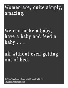 """Women are, quite simply, amazing. We can make a baby, have a baby and feed a baby all without even getting out of bed."" ~SmartassMommies.com"