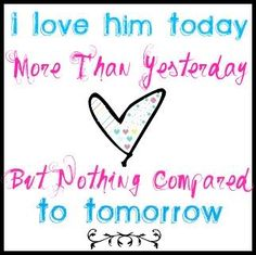 I love him today but nothing compared the the love I will have tomorrow