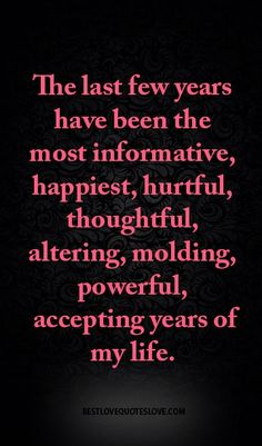 The last few years have been the most informative, happiest, hurtful, thoughtful, altering, molding, powerful, accepting years of my life.