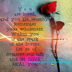 """""""You are loved, and you are worthy! Remember your wholeness. Within you is the spark of the Divine. Let go of negative self-talk and let LOVE heal you."""" ~~ L o v e ~~"""