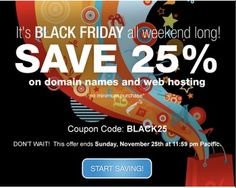 *LIMITED TIME OFFER. BLACK25 coupon and offer expires November 25, 2012 at 11:59 p.m. Pacific. BLACK25 coupon is good for 25% off new products and services. No minimum purchase required. All renewals on products and services after the initial discounted period will be charged at the then current standard list price for the selected period. Coupon is not valid with certain TLDs, renewals, transfers, custom website design, other coupons, or special pricing.
