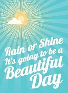 Rain or shine, it's going to be a beautiful day!  Yes it is!!! Family and friends at our house to celebrate Mother's Day!! Happy Saturday everyone!!