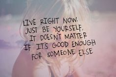 live right now, just be yourself. it doesn't matter if it's good enough for someone else