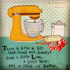 """""""There is little in life that could not benefit from a little love, a little time, and a stick of butter."""" Oh yes, I LOVE Curly Girl Designs! Baking Quotes, Food Quotes, Chef Quotes, Quotes Quotes, Great Quotes, Quotes To Live By, Inspirational Quotes, Curly Girl, Stick Of Butter"""