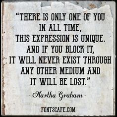 """There is only one of you in all time, this expression is unique.And if you block it, it will never exist through any other medium and it will be lost."" — Martha GrahamBe sure to don't block it! ;) By Fontscafe.com"