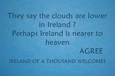 They say the clouds are lower in Ireland ? Perhaps Ireland is...