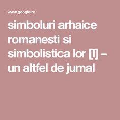 simboluri arhaice romanesti si simbolistica lor [I] – un altfel de jurnal