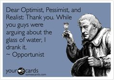 Dear Optimist, Pessimist, and Realist: Thank you. While you guys were arguing about the glass of water, I drank it. ~ Opportunist
