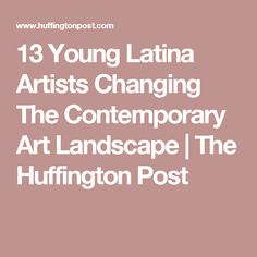13 Young Latina Artists Changing The Contemporary Art Landscape | The Huffington Post