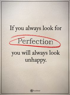 If you always look for PERFECTION you will always look unhappy. #powerofpositivity #positivewords #positivethinking #inspirationalquote #motivationalquotes #quotes #life #love #hope #faith #respect #look #perfect #perfection #unhappy #happiness