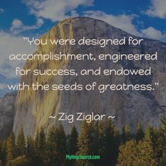 """""""You were designed for accomplishment, engineered for success, and endowed with the seeds of greatness.""""  ~ Zig Ziglar ~"""