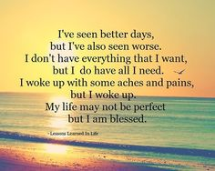 I've seen better days, but I've also seen worse. I don't have everything I want, but I do have all I need. I woke up with some aches and pains, but I woke up. My life may not be perfect, but I am blessed...........