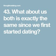 43. What about us both is exactly the same since we first started dating?