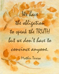 """""""We have the obligation to speak the truth, but we don't have to convince anyone."""" ~Mother Teresa~"""