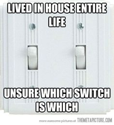 Just when you think you have it figured out, you turn the wrong switch again.