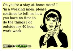 Oh you're a stay-at-home mom? I 'm a working mom, please  continue to tell me how  you have no time to  do the things I do  outside my 40 hour  work week.
